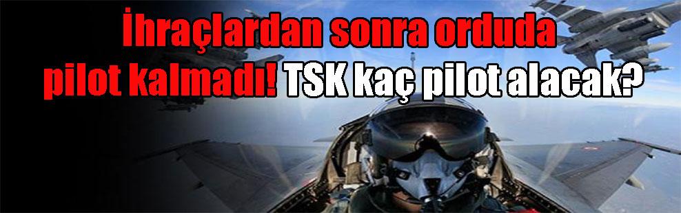 İhraçlardan sonra orduda pilot kalmadı! TSK kaç pilot alacak?