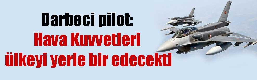 Darbeci pilot: Hava Kuvvetleri ülkeyi yerle bir edecekti