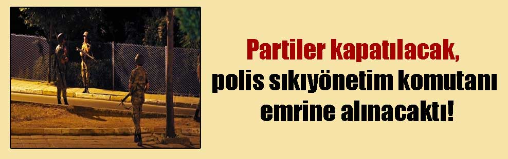 Partiler kapatılacak, polis sıkıyönetim komutanı emrine alınacaktı!