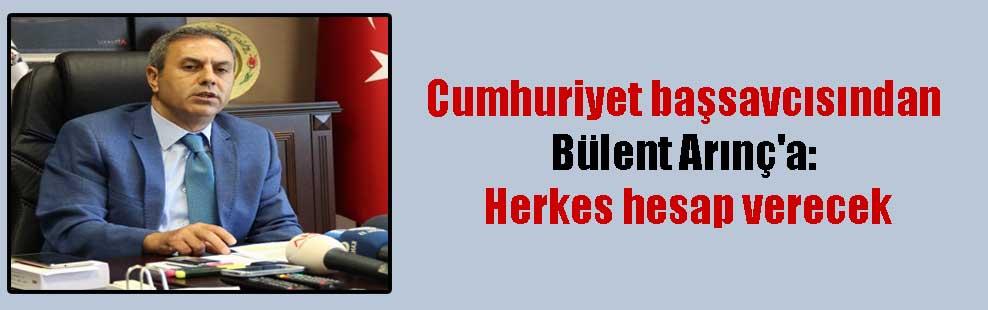 Cumhuriyet başsavcısından Bülent Arınç'a: Herkes hesap verecek