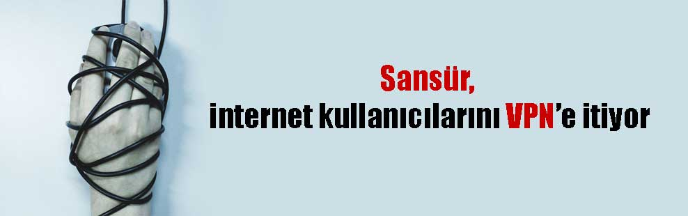 Sansür, internet kullanıcılarını VPN'e itiyor
