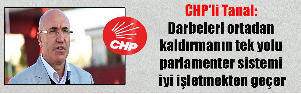 CHP'li Tanal: Darbeleri ortadan kaldırmanın tek yolu parlamenter sistemi iyi işletmekten geçer