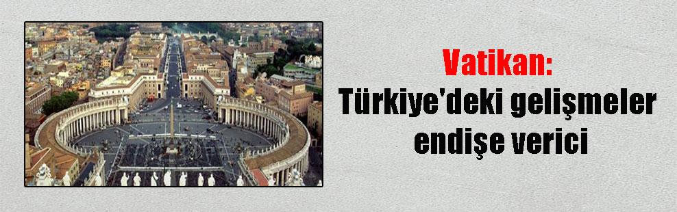 Vatikan: Türkiye'deki gelişmeler endişe verici