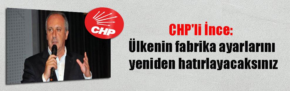 CHP'li İnce: Ülkenin fabrika ayarlarını yeniden hatırlayacaksınız