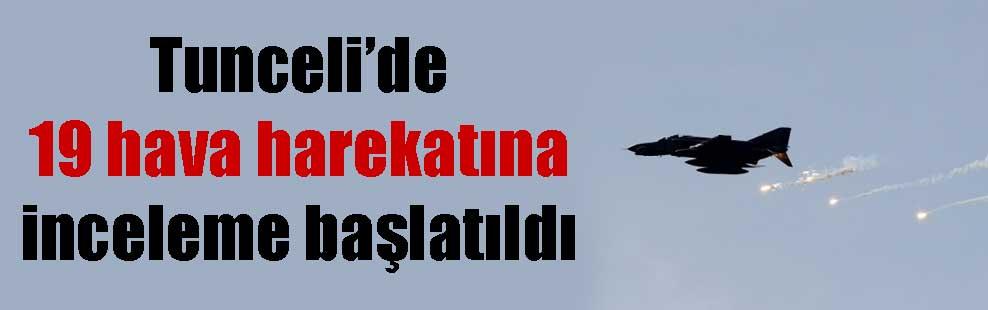 Tunceli'de 19 hava harekatına inceleme başlatıldı