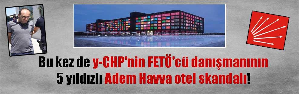 Bu kez de y-CHP'nin FETÖ'cü danışmanının 5 yıldızlı Adem Havva otel skandalı!