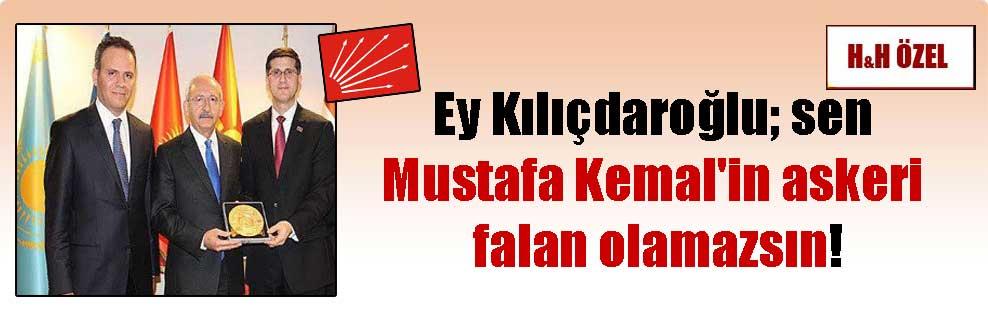 Ey Kılıçdaroğlu; sen Mustafa Kemal'in askeri falan olamazsın!