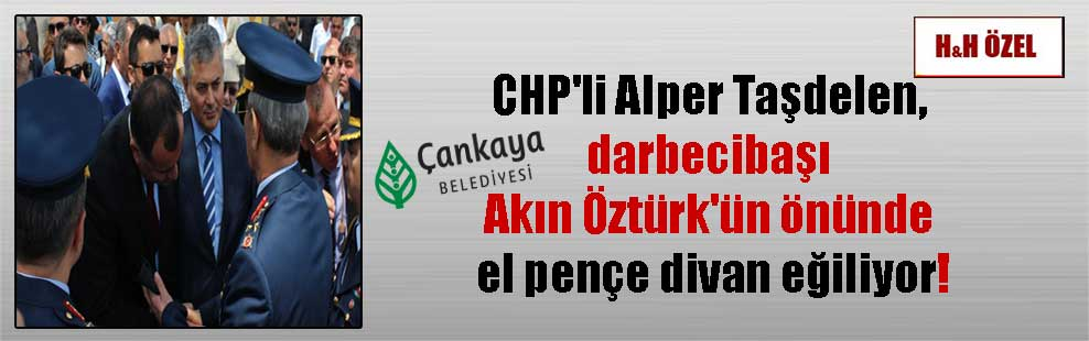 CHP'li Alper Taşdelen, darbecibaşı Akın Öztürk'ün önünde el pençe divan eğiliyor!