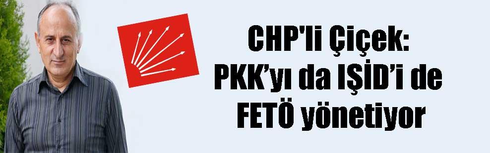 CHP'li Çiçek: PKK'yı da IŞİD'i de FETÖ yönetiyor