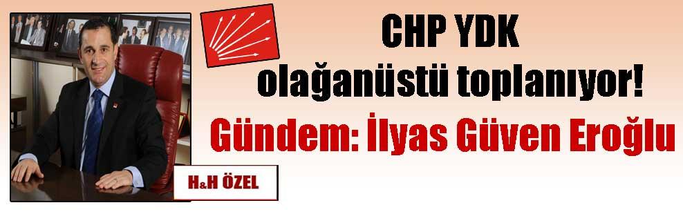 CHP YDK olağanüstü toplanıyor! Gündem: İlyas Güven Eroğlu