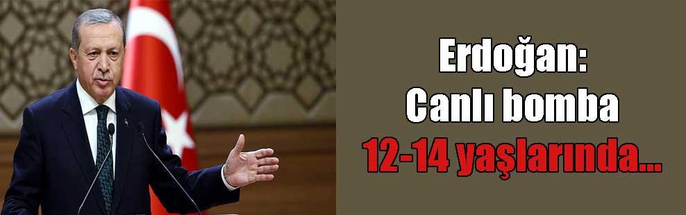 Erdoğan: Canlı bomba 12-14 yaşlarında…