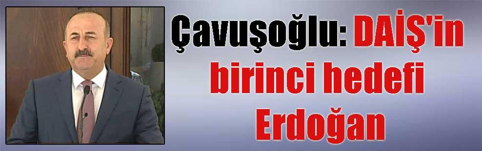 Çavuşoğlu: DAİŞ'in birinci hedefi Erdoğan