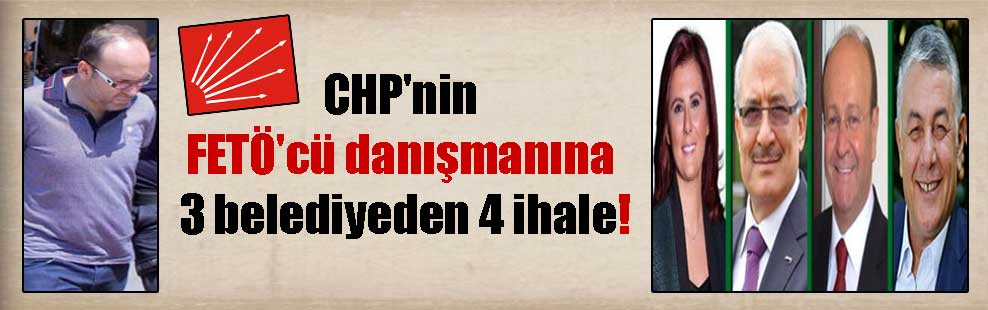 CHP'nin FETÖ'cü danışmanına 3 belediyeden 4 ihale!