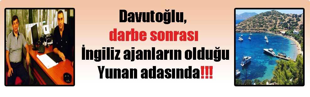 Davutoğlu, darbe sonrası İngiliz ajanların olduğu Yunan adasında!!!
