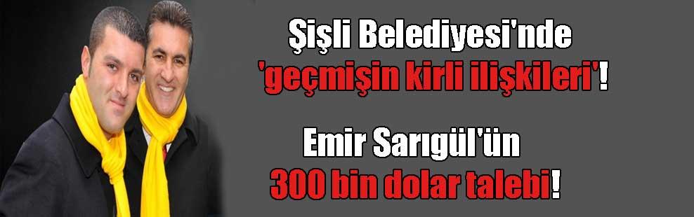 Şişli Belediyesi'nde 'geçmişin kirli ilişkileri'! Emir Sarıgül'ün 300 bin dolar talebi!