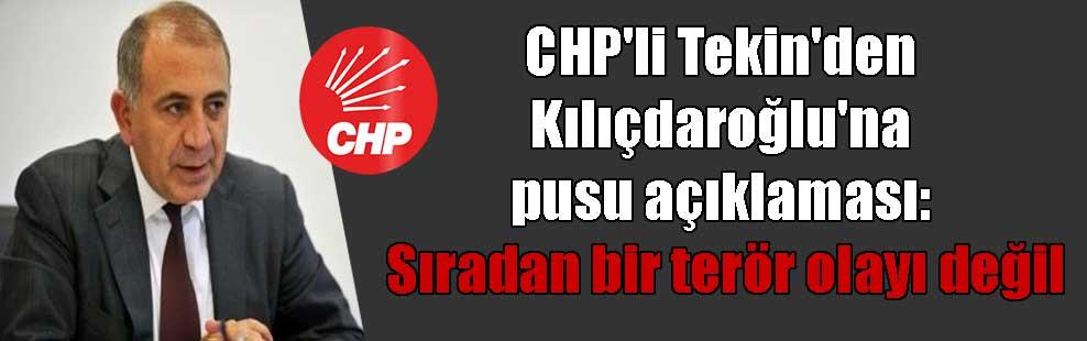CHP'li Tekin'den Kılıçdaroğlu'na pusu açıklaması: Sıradan bir terör olayı değil