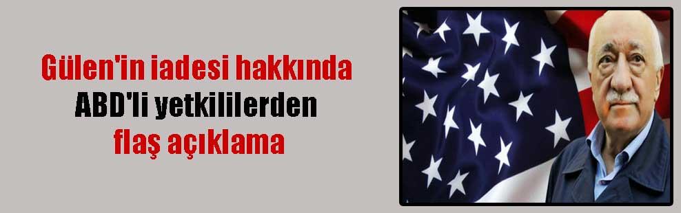 Gülen'in iadesi hakkında ABD'li yetkililerden flaş açıklama