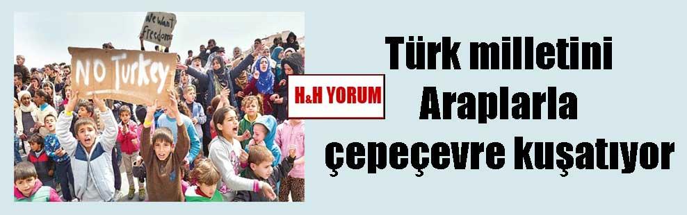 Türk milletini Araplarla çepeçevre kuşatıyor