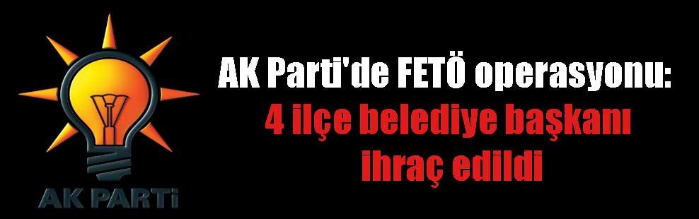 AK Parti'de FETÖ operasyonu: 4 ilçe belediye başkanı ihraç edildi