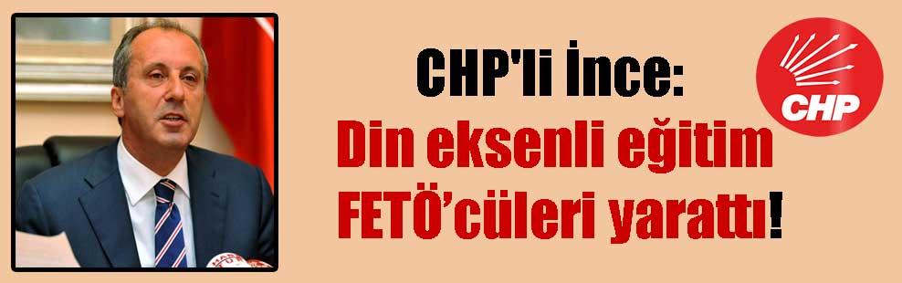 CHP'li İnce: Din eksenli eğitim FETÖ'cüleri yarattı!