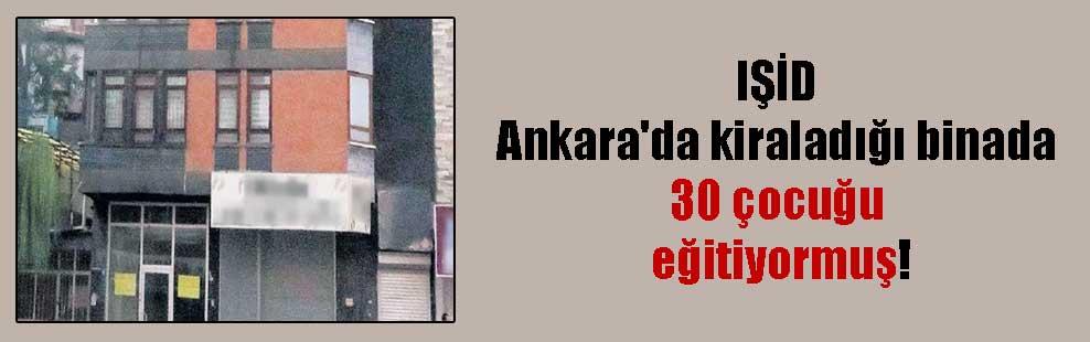 IŞİD Ankara'da kiraladığı binada 30 çocuğu eğitiyormuş!