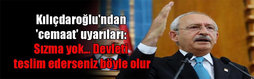 Kılıçdaroğlu'ndan 'cemaat' uyarıları: Sızma yok… Devleti teslim ederseniz böyle olur