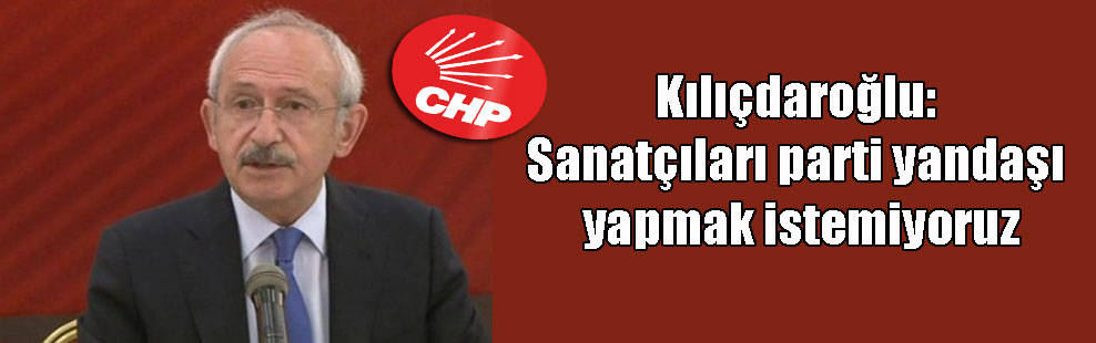 Kılıçdaroğlu: Sanatçıları parti yandaşı yapmak istemiyoruz