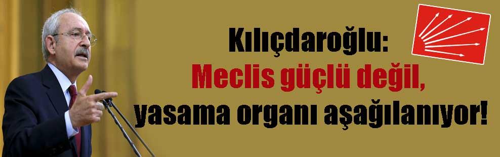 Kılıçdaroğlu: Meclis güçlü değil, yasama organı aşağılanıyor!