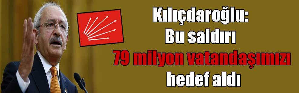 Kılıçdaroğlu: Bu saldırı 79 milyon vatandaşımızı hedef aldı