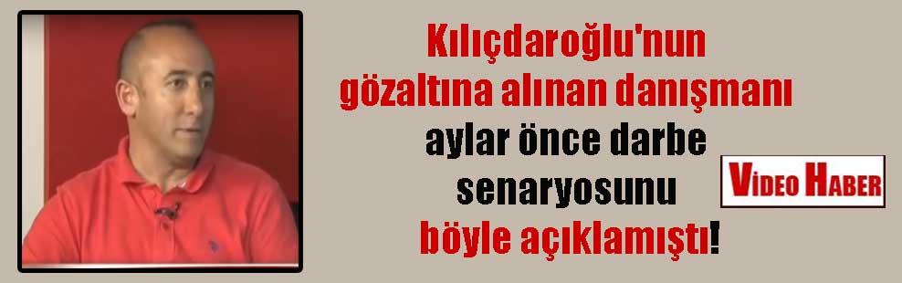 Kılıçdaroğlu'nun gözaltına alınan danışmanı aylar önce darbe senaryosunu böyle açıklamıştı
