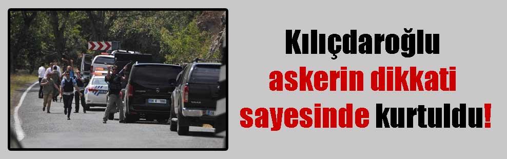 Kılıçdaroğlu askerin dikkati sayesinde kurtuldu!