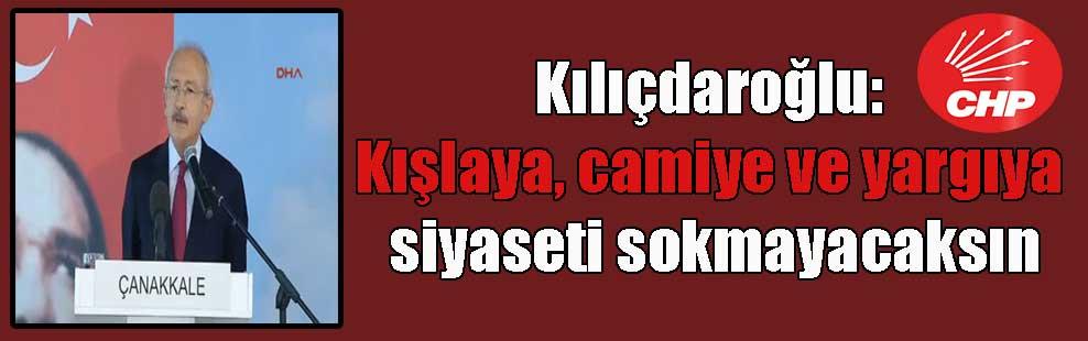 Kılıçdaroğlu: Kışlaya, camiye ve yargıya siyaseti sokmayacaksın