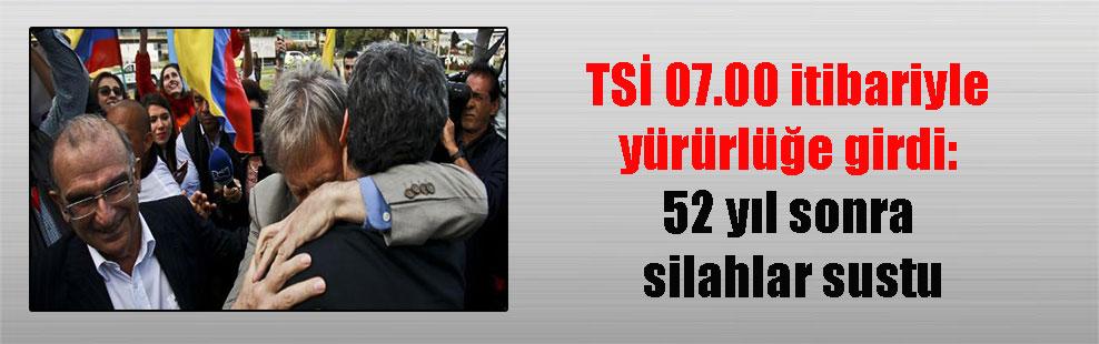 TSİ 07.00 itibariyle yürürlüğe girdi: 52 yıl sonra silahlar sustu