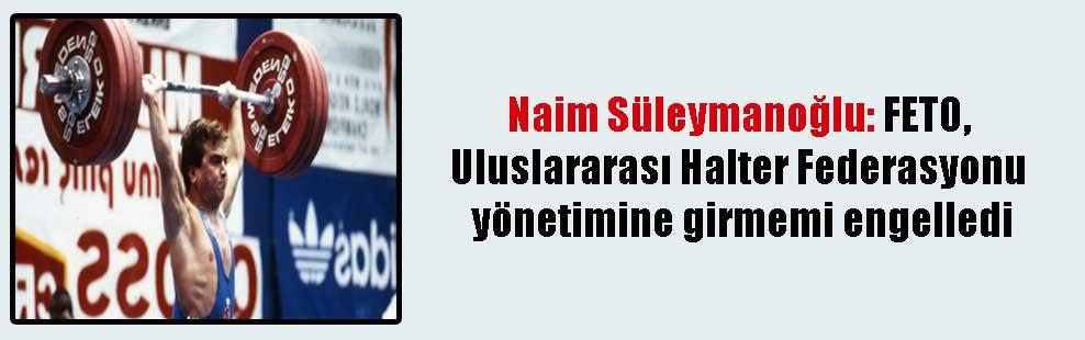 Naim Süleymanoğlu: FETO, Uluslararası Halter Federasyonu yönetimine girmemi engelledi