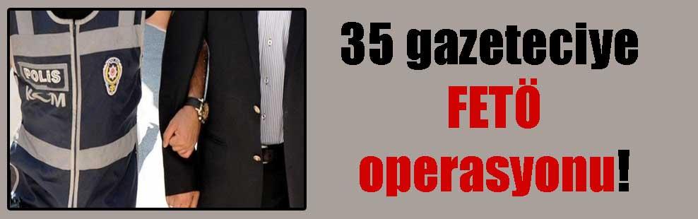 35 gazeteciye FETÖ operasyonu!