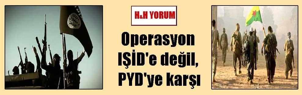 Operasyon IŞİD'e değil, PYD'ye karşı