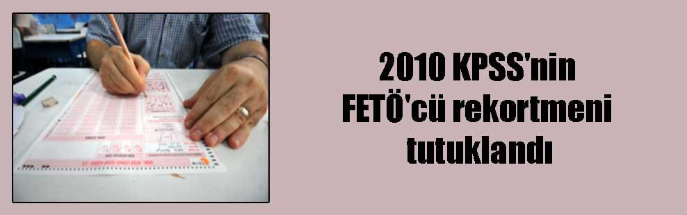 2010 KPSS'nin FETÖ'cü rekortmeni tutuklandı