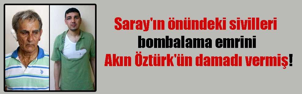 Saray'ın önündeki sivilleri bombalama emrini Akın Öztürk'ün damadı vermiş!