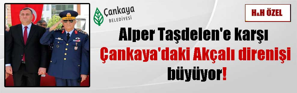 Alper Taşdelen'e karşı Çankaya'daki Akçalı direnişi büyüyor!