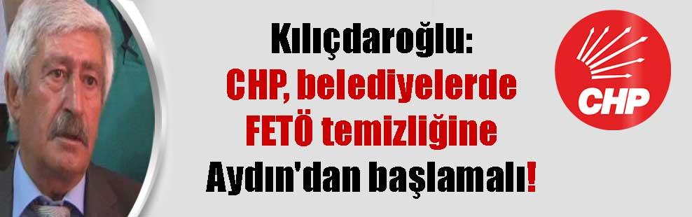 Kılıçdaroğlu: CHP, belediyelerde FETÖ temizliğine Aydın'dan başlamalı!