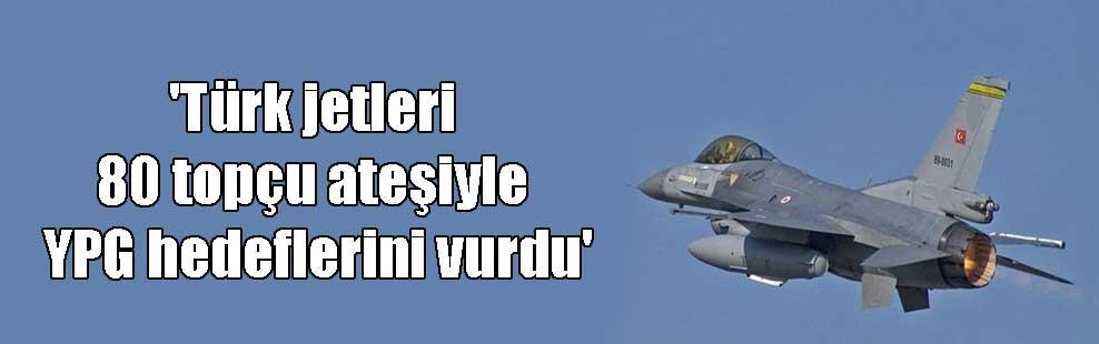 'Türk jetleri 80 topçu ateşiyle YPG hedeflerini vurdu'
