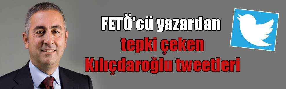 FETÖ'cü yazardan tepki çeken Kılıçdaroğlu tweetleri