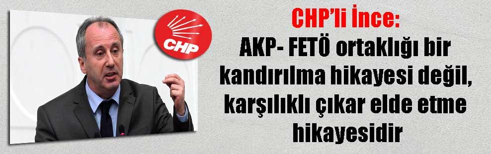 CHP'li İnce: AKP- FETÖ ortaklığı bir kandırılma hikayesi değil, karşılıklı çıkar elde etme hikayesidir