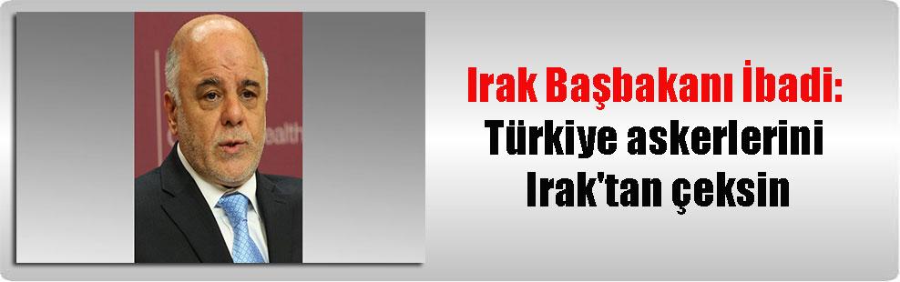 Irak Başbakanı İbadi: Türkiye askerlerini Irak'tan çeksin