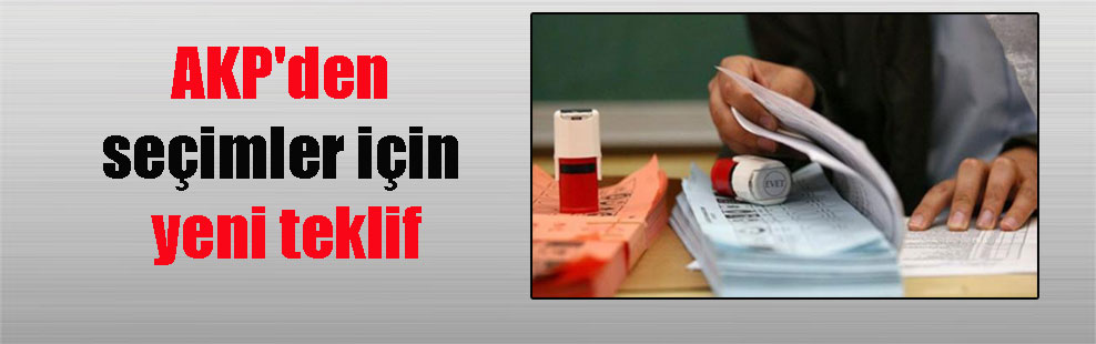 AKP'den seçimler için yeni teklif