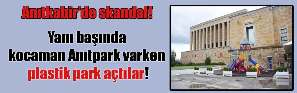 Anıtkabir'de skandal! Yanı başında kocaman Anıtpark varken plastik park açtılar!
