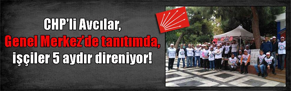 CHP'li Avcılar, Genel Merkez'de tanıtımda, işçiler 5 aydır direniyor!
