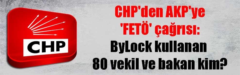 CHP'den AKP'ye 'FETÖ' çağrısı: ByLock kullanan 80 vekil ve bakan kim?
