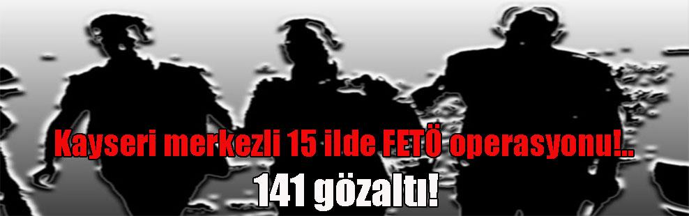 Kayseri merkezli 15 ilde FETÖ operasyonu!.. 141 gözaltı!