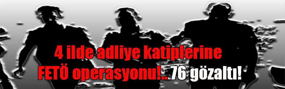 4 ilde adliye katiplerine FETÖ operasyonu!.. 76 gözaltı!